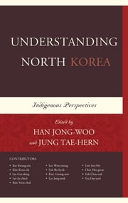 Understanding North Korea - Indigenous Perspectives ebook by Han Jong-woo,Jung Tae-hern,Kee Kwang-seo,Kim Keun-sik,Lee Gee-dong,Lee Ju-cheol,Kim Yeon-chul,Lee Woo-young,Suh Bo-hyuk,Kim Gwang-oon,Lee Jong-seok,Lim Soo-Ho,Chin Hee-gwan,Suh Choo-suk,Yea Dae-yeol