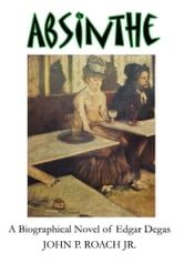 Absinthe - A Biographical Novel of Edgar Degas ebook by John P. Roach Jr.