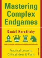 Mastering Complex Endgames - Practical Lessons on Critical Ideas & Plans ebook by Daniel Naroditsky