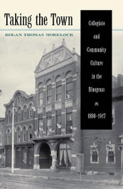 Taking the Town - Collegiate and Community Culture in the Bluegrass, 1880-1917 ebook by Kolan Thomas Morelock