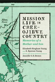 Mission Life in Cree-Ojibwe Country - Memories of a Mother and Son ebook by Elizabeth Bingham Young,E. Ryerson Young,Jennifer S. H. Brown