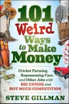 101 Weird Ways to Make Money - Cricket Farming, Repossessing Cars, and Other Jobs With Big Upside and Not Much Competition ebook by Steve Gillman