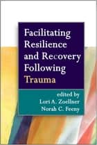 Facilitating Resilience and Recovery Following Trauma ebook by Lori A. Zoellner, PhD,Norah C. Feeny, PhD