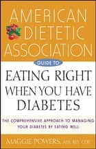 American Dietetic Association Guide to Eating Right When You Have Diabetes ebook by Maggie Powers, MS, RD,...