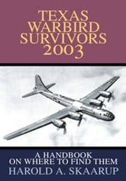 Texas Warbird Survivors 2003 - A Handbook on Where to Find Them ebook by Harold A. Skaarup