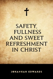 Safety, Fullness and Sweet Refreshment in Christ ebook by Jonathan Edwards