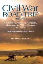Civil War Road Trip, Volume I: A Guide to Northern Virginia, Maryland & Pennsylvania, 1861-1863: First Manassas to Gettysburg (Vol. 1) ebook by Michael Weeks