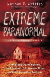 Extreme Paranormal Investigations: The Blood Farm Horror, the Legend of Primrose Road, and Other Disturbing Hauntings - The Blood Farm Horror, the Legend of Primrose Road, and Other Disturbing Hauntings ebook by Marcus F.  Griffin