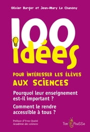 100 idées pour intéresser les élèves aux sciences - Pourquoi leur enseignement est-il important ? Comment le rendre accessible à tous ? ebook by Olivier Burger,Jean-Mary Le Chanony