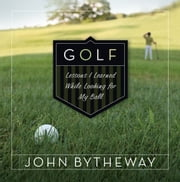 Golf: Lessons I Learned While Looking for My Ball ebook by John Bytheway