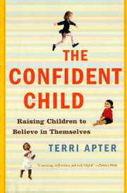 The Confident Child: Raising Children to Believe in Themselves ebook by Terri Apter