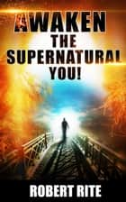 Awaken the Supernatural You! ebook by Robert Rite