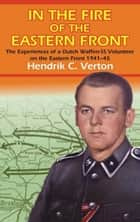 In the Fire of the Eastern Front: The Experiences of a Dutch Waffen-SS Volunteer on the Eastern Front 1941-45 ebook by Verton, Hendrik C.