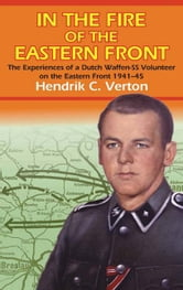 In the Fire of the Eastern Front: The Experiences of a Dutch Waffen-SS Volunteer on the Eastern Front 1941-45 - The Experiences Of A Dutch Waffen-SS Volunteer On The Eastern Front 1941-45 ebook by Verton, Hendrik C.