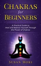 Chakras for Beginners: a Practical Guide to Heal and Balance Yourself through the Power of Chakras ebook by Susan Mori