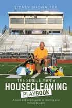 The Single Man'S Housecleaning Playbook - A Quick and Simple Guide to Cleaning Your Home Like a Pro ebook by Sidney Showalter