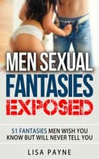 Men Sexual Fantasies Exposed - 51 Fantasies Men Wish You Know But Will Never Tell You eBook by Lisa Payne