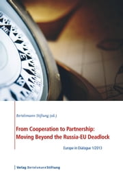From Cooperation to Partnership: Moving Beyond the Russia-EU Deadlock - Europe in Dialogue 1/2013 ebook by Bertelsmann Stiftung