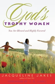 God's Trophy Women - You Are Blessed and Highly Favored ebook by Jacqueline Jakes,T. D. Jakes