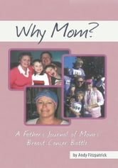 Why Mom? - A Father's Journal of Mom's Breast Cancer Battle ebook by Andy Fitzpatrick