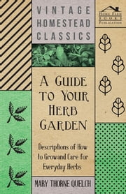 A Guide to Your Herb Garden - Descriptions of How to Grow and Care for Everyday Herbs ebook by Mary Thorne Quelch