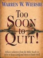 Too Soon to Quit! - Fifteen Achievers from the bible Teach Us How to Keep Going and How to Finish Well ebook by