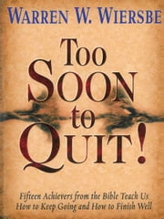 Too Soon to Quit! - Fifteen Achievers from the bible Teach Us How to Keep Going and How to Finish Well ebook by Warren W. Wiersbe