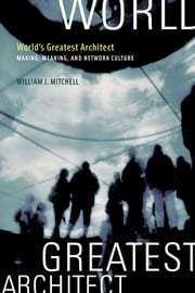 World's Greatest Architect: Making, Meaning, and Network Culture ebook by William J. Mitchell