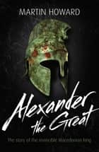 Alexander the Great - The Story of the Invincible Macedonian King ebook by Martin Howard