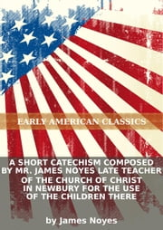 A short catechism composed by Mr. James Noyes late teacher of the Church of Christ in Newbury for the use of the childre...