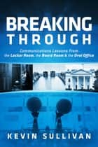 Breaking Through - Communications Lessons From the Locker Room, the Board Room & the Oval Office ebook by Kevin Sullivan