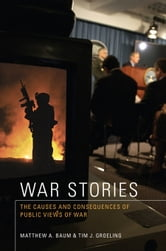 War Stories: The Causes and Consequences of Public Views of War ebook by Baum, Matthew A.