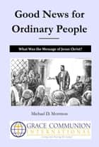 Good News for Ordinary People: What Was the Message of Jesus Christ? ebook by Michael D. Morrison