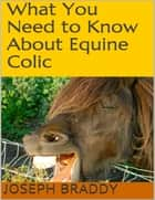 What You Need to Know About Equine Colic ebook by Joseph Braddy