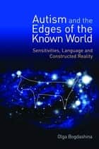 Autism and the Edges of the Known World ebook by Olga Bogdashina,Theo Peeters,Kazik Hubert
