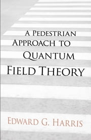 A Pedestrian Approach to Quantum Field Theory ebook by Edward G Harris, PhD