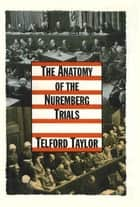 The Anatomy of the Nuremberg Trials - A Personal Memoir ebook by Telford Taylor