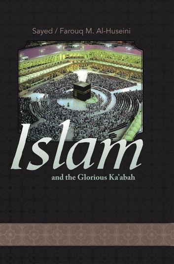 Islam and the Glorious Ka'Abah - None ebook by Farouq M. Alhuseini,Sayed
