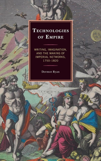 Technologies of Empire - Writing, Imagination, and the Making of Imperial Networks, 1750–1820 ebook by Dermot Ryan