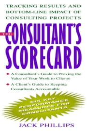 The Consultant's Scorecard: Tracking Results and Bottom-Line Impact of Consulting Projects ebook by Phillips, Jack