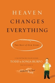 Heaven Changes Everything - The Rest of Our Story ebook by Todd Burpo,Sonja Burpo