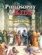 Philosophy for Kids: 40 Fun Questions That Help You Wonder About Everything! ebook by David White, Ph.D.