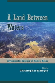A Land Between Waters - Environmental Histories of Modern Mexico ebook by Christopher R. Boyer