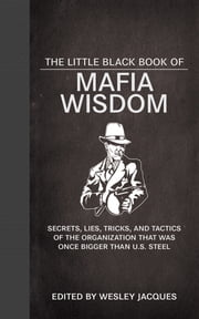 The Little Black Book of Mafia Wisdom - Secrets, Lies, Tricks, and Tactics of the Organization That Was Once Bigger Than U.S. Steel ebook by Wesley Jacques