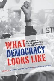 What Democracy Looks Like - The Rhetoric of Social Movements and Counterpublics ebook by Christina R. Foust, Christina R. Foust, Christina R. Foust,...
