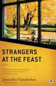 Strangers at the Feast - A Novel ebook by Jennifer Vanderbes