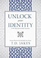 Unlock Your Identity A 90 Day Devotional - Discover Who You Are and Fulfill Your Destiny ebook by T. D. Jakes