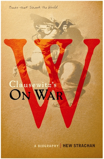 Carl von Clausewitz's On War - A Biography (A Book that Shook the World) ebook by Hew Strachan