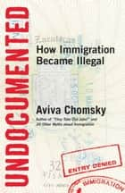 Undocumented - How Immigration Became Illegal eBook by Aviva Chomsky