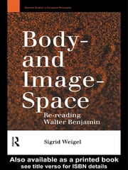 Body-and Image-Space - Re-Reading Walter Benjamin ebook by Sigrid Weigel